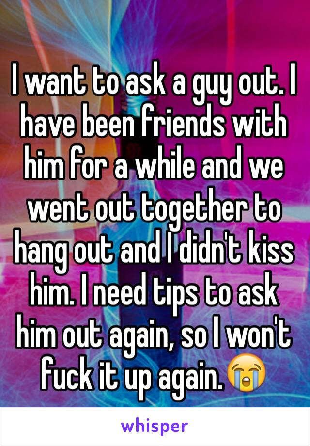 I want to ask a guy out. I have been friends with him for a while and we went out together to hang out and I didn't kiss him. I need tips to ask him out again, so I won't fuck it up again.😭