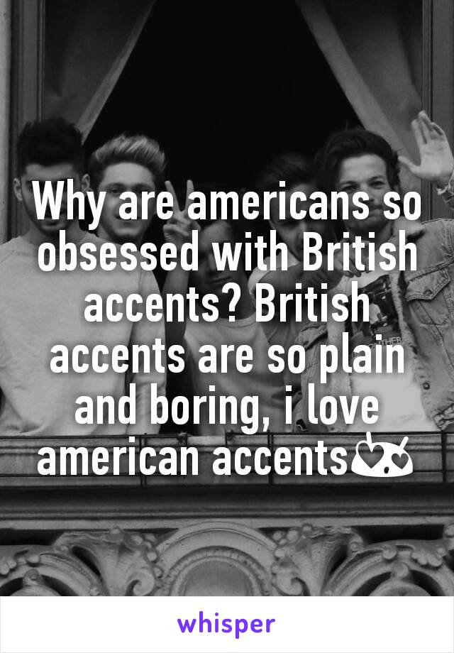 Why are americans so obsessed with British accents? British accents are so plain and boring, i love american accents😍