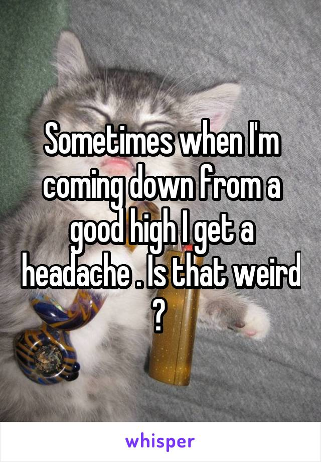 Sometimes when I'm coming down from a good high I get a headache . Is that weird ?