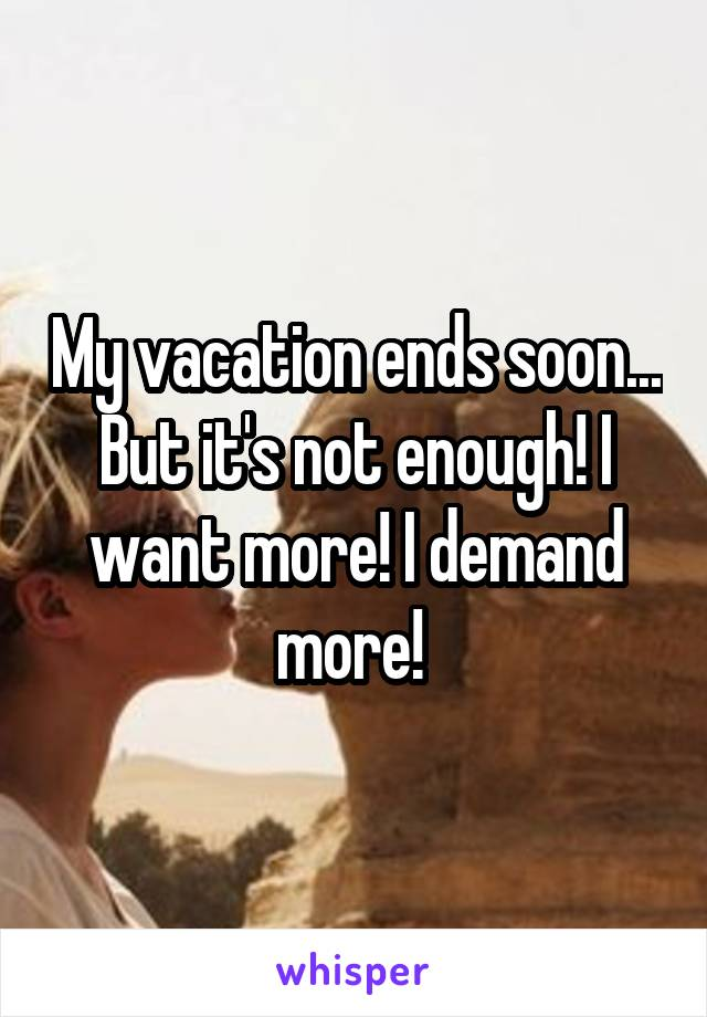 My vacation ends soon... But it's not enough! I want more! I demand more!