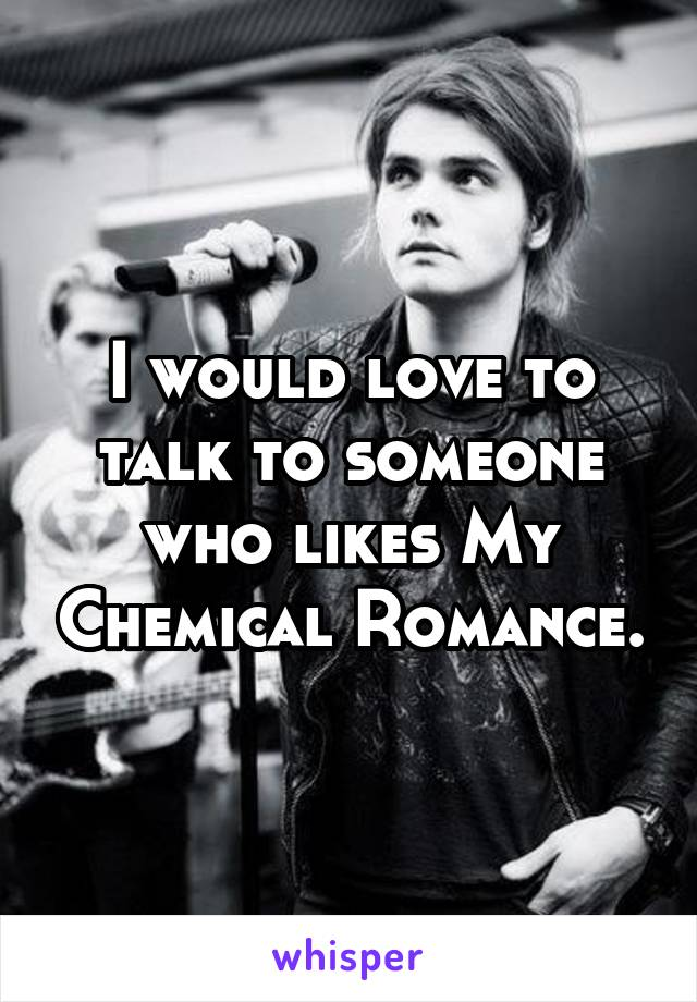 I would love to talk to someone who likes My Chemical Romance.