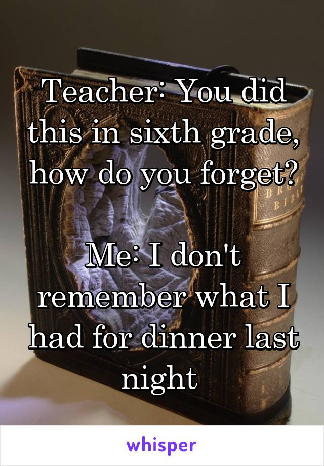 Teacher: You did this in sixth grade, how do you forget?  Me: I don't remember what I had for dinner last night