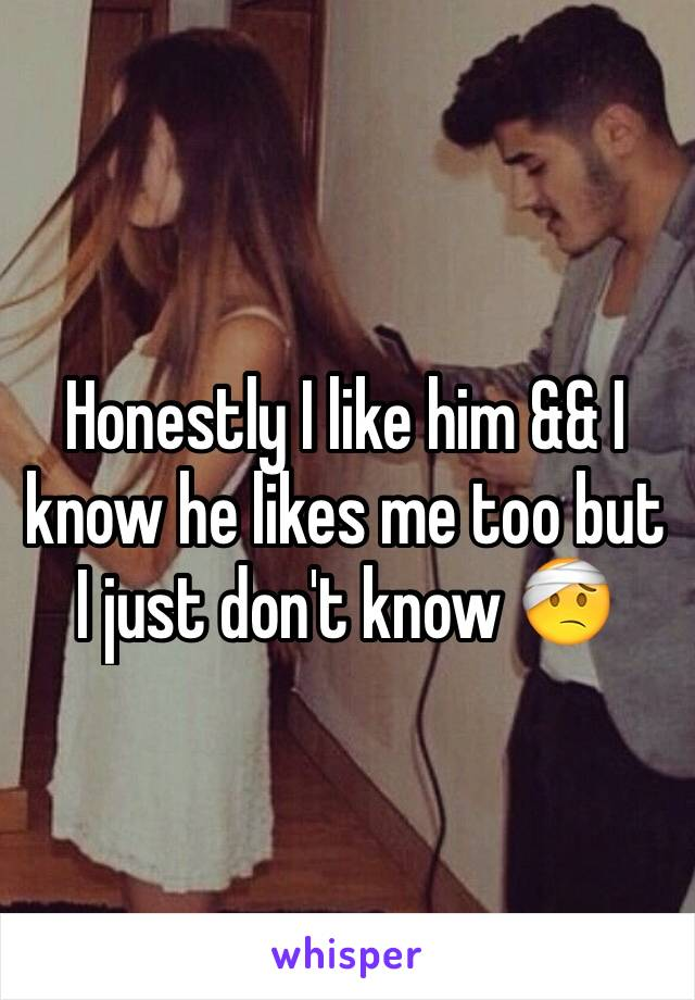 Honestly I like him && I know he likes me too but I just don't know 🤕