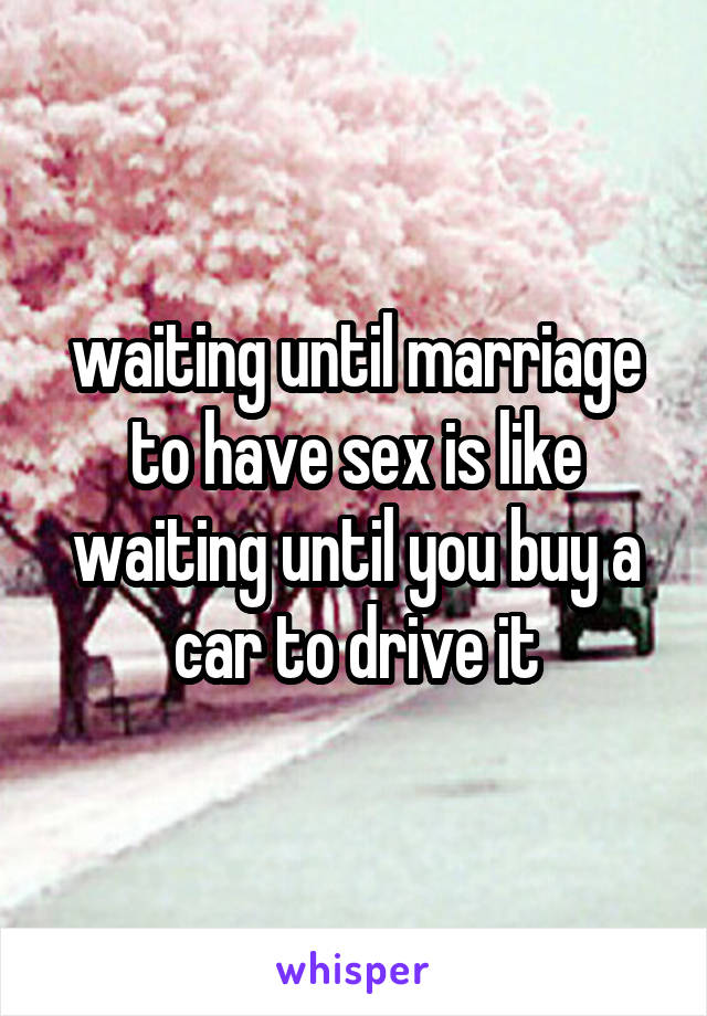 waiting until marriage to have sex is like waiting until you buy a car to drive it