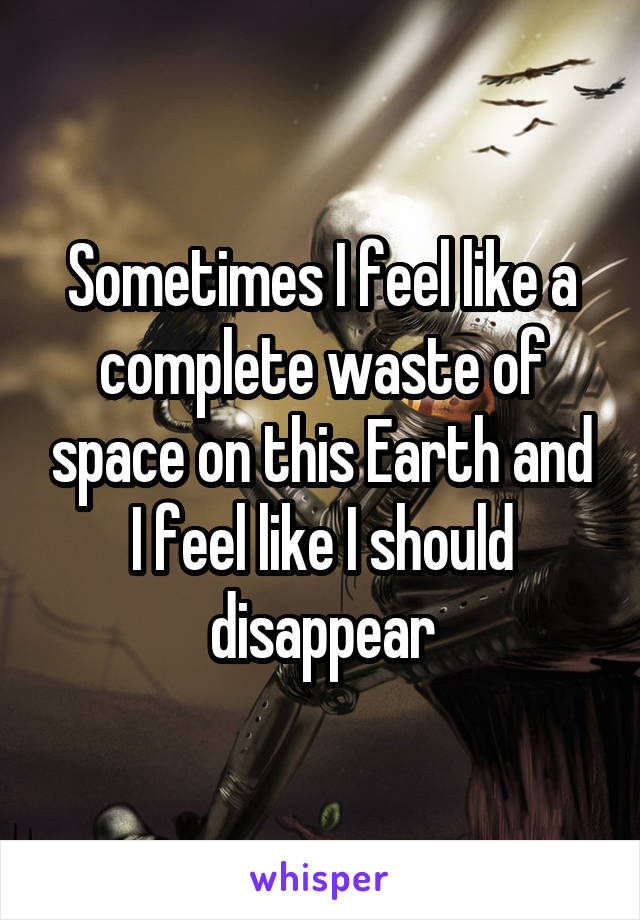 Sometimes I feel like a complete waste of space on this Earth and I feel like I should disappear