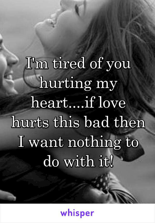 I'm tired of you hurting my heart....if love hurts this bad then I want nothing to do with it!