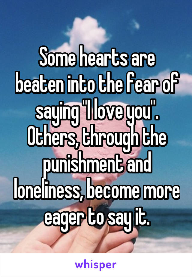 """Some hearts are beaten into the fear of saying """"I love you"""". Others, through the punishment and loneliness, become more eager to say it."""