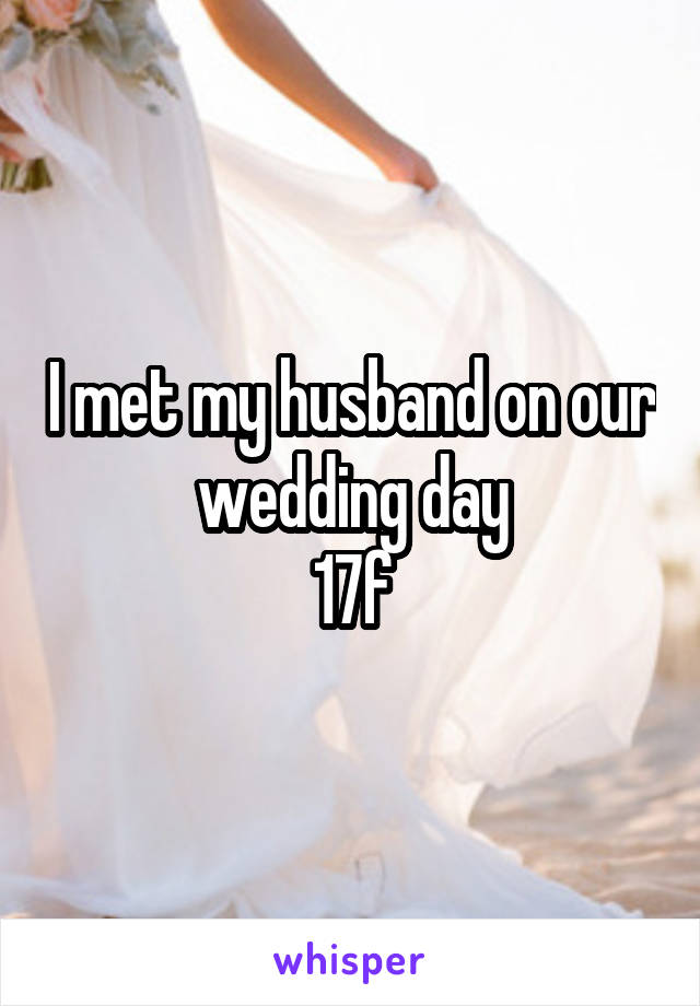 I met my husband on our wedding day 17f