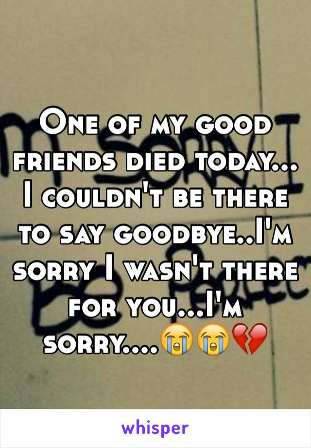 One of my good friends died today... I couldn't be there to say goodbye..I'm sorry I wasn't there for you...I'm sorry....😭😭💔