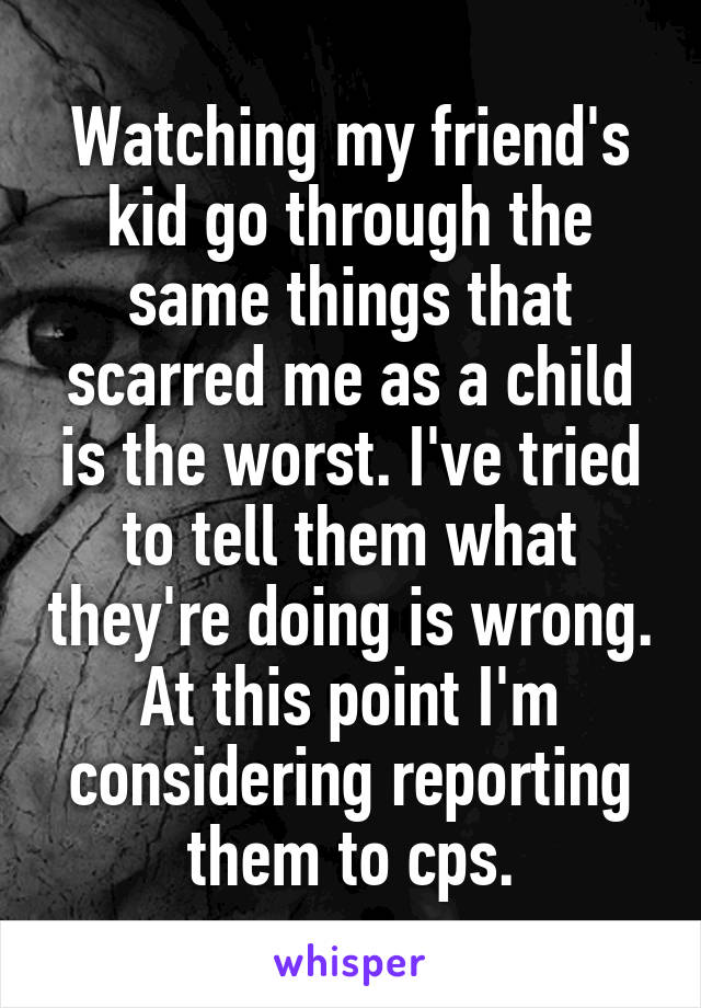 Watching my friend's kid go through the same things that scarred me as a child is the worst. I've tried to tell them what they're doing is wrong. At this point I'm considering reporting them to cps.