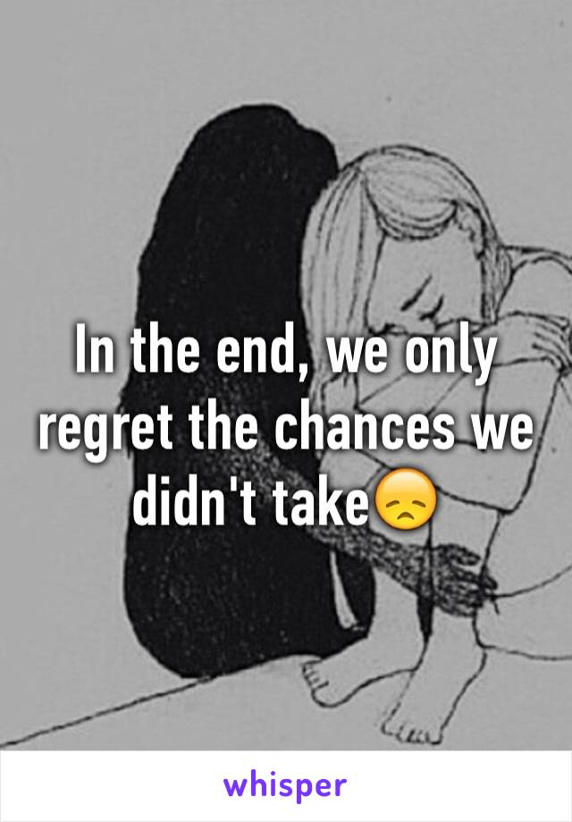 In the end, we only regret the chances we didn't take😞