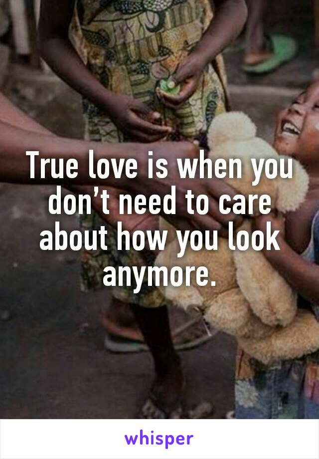 True love is when you don't need to care about how you look anymore.