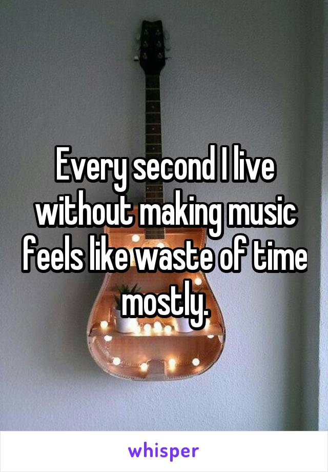 Every second I live without making music feels like waste of time mostly.