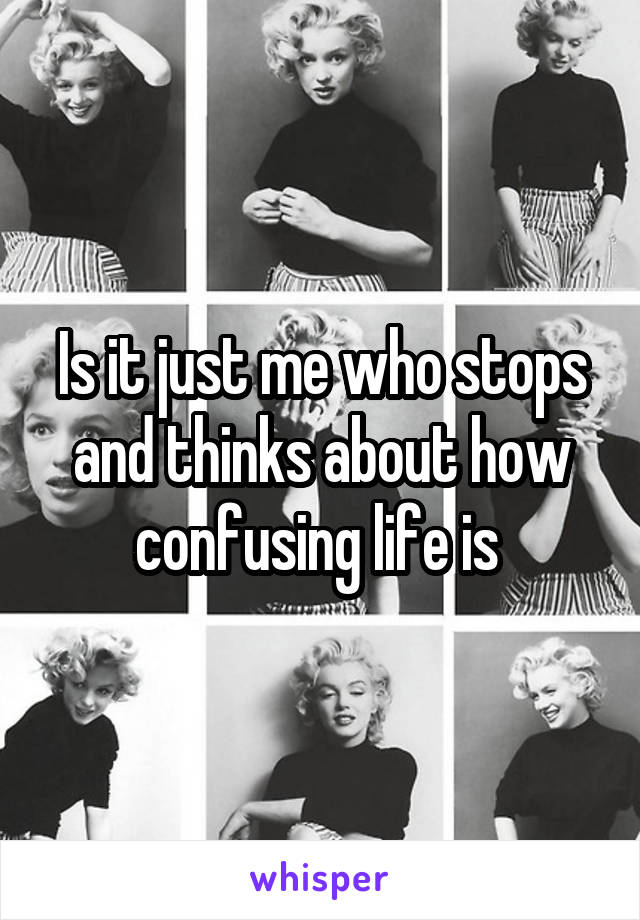 Is it just me who stops and thinks about how confusing life is