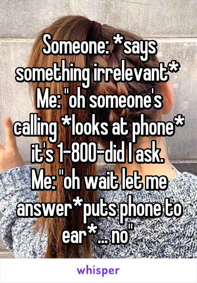"""Someone: *says something irrelevant*  Me: """"oh someone's calling *looks at phone* it's 1-800-did I ask.  Me: """"oh wait let me answer*puts phone to ear*... no"""""""