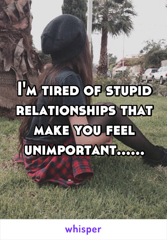 I'm tired of stupid relationships that make you feel unimportant......