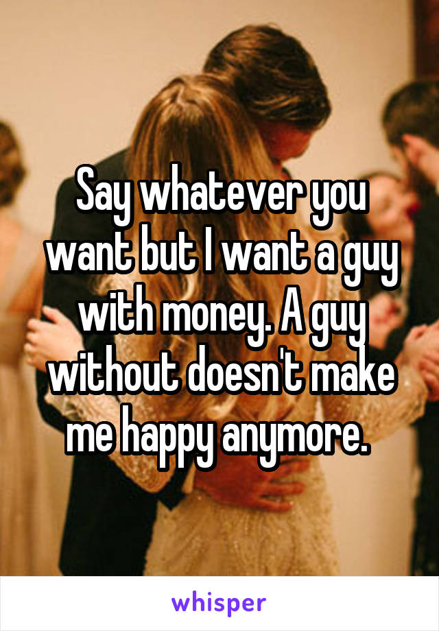Say whatever you want but I want a guy with money. A guy without doesn't make me happy anymore.