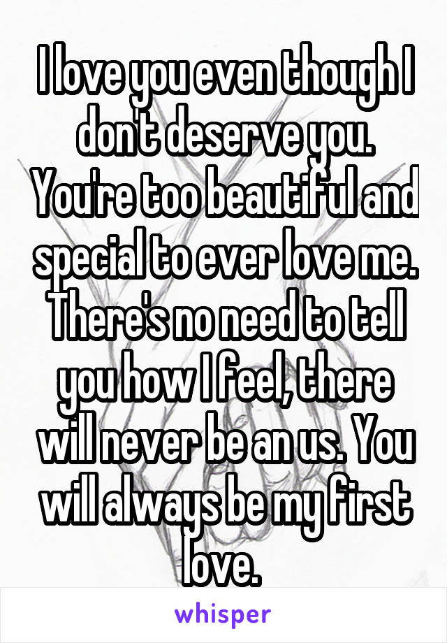 I love you even though I don't deserve you. You're too beautiful and special to ever love me. There's no need to tell you how I feel, there will never be an us. You will always be my first love.