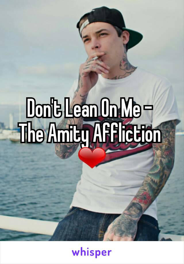 Don't Lean On Me -  The Amity Affliction  ❤