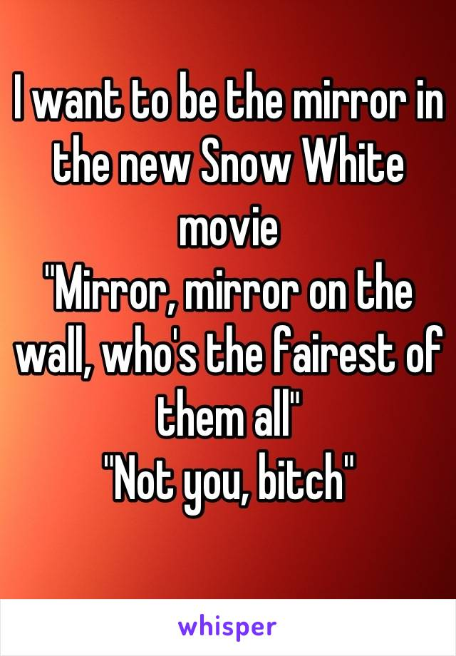 """I want to be the mirror in the new Snow White movie """"Mirror, mirror on the wall, who's the fairest of them all"""" """"Not you, bitch"""""""