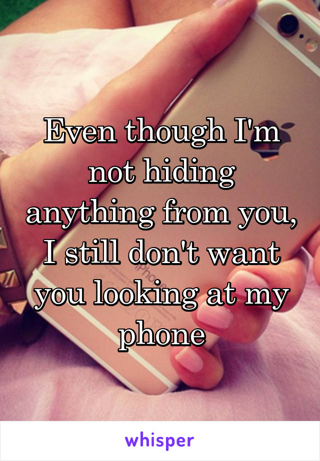 Even though I'm not hiding anything from you, I still don't want you looking at my phone