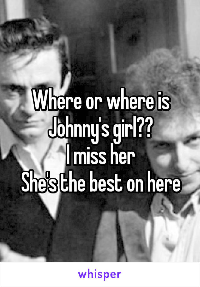 Where or where is Johnny's girl?? I miss her She's the best on here