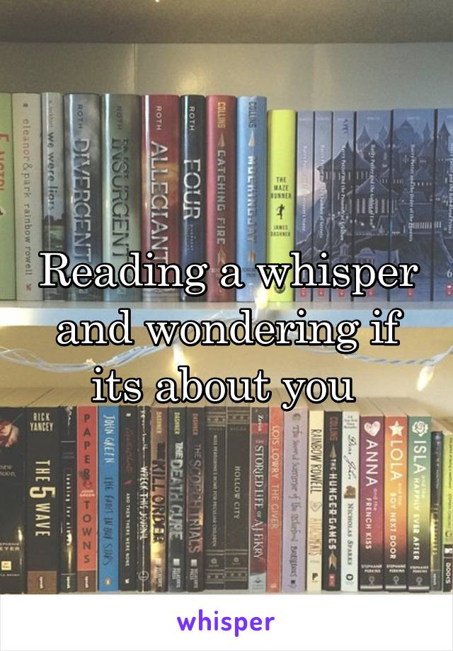 Reading a whisper and wondering if its about you