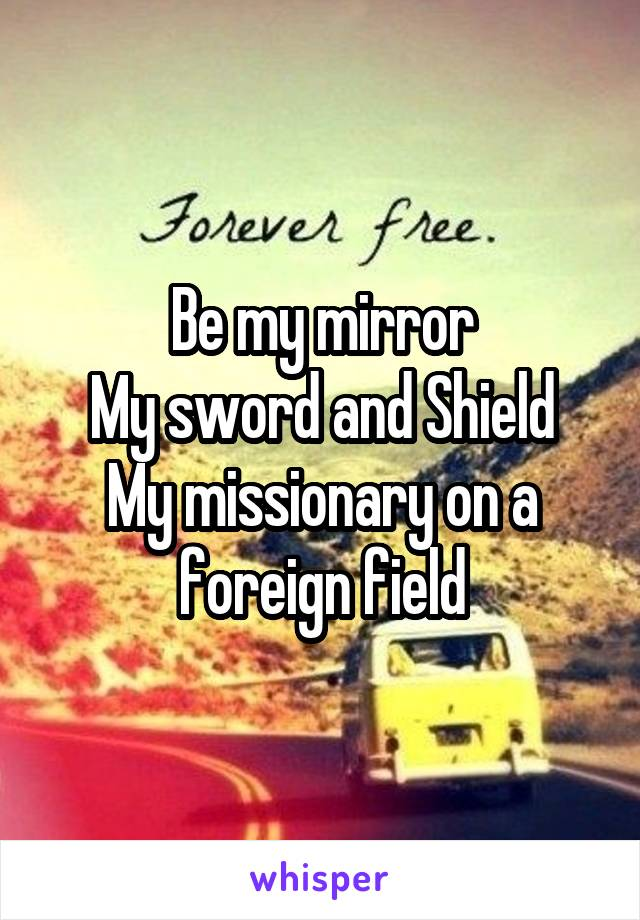 Be my mirror My sword and Shield My missionary on a foreign field