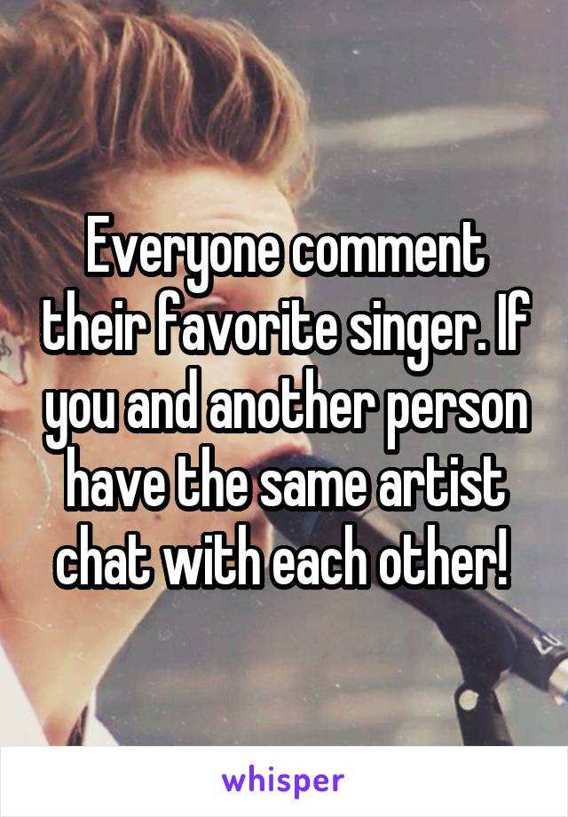Everyone comment their favorite singer. If you and another person have the same artist chat with each other!
