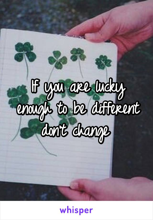 If you are lucky enough to be different don't change