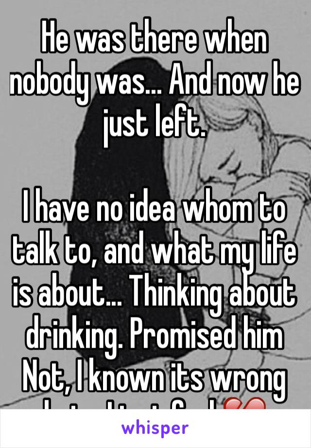 He was there when nobody was... And now he just left.  I have no idea whom to talk to, and what my life is about... Thinking about drinking. Promised him Not, I known its wrong but... I just feel 💔