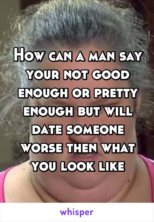 How can a man say your not good enough or pretty enough but will date someone worse then what you look like