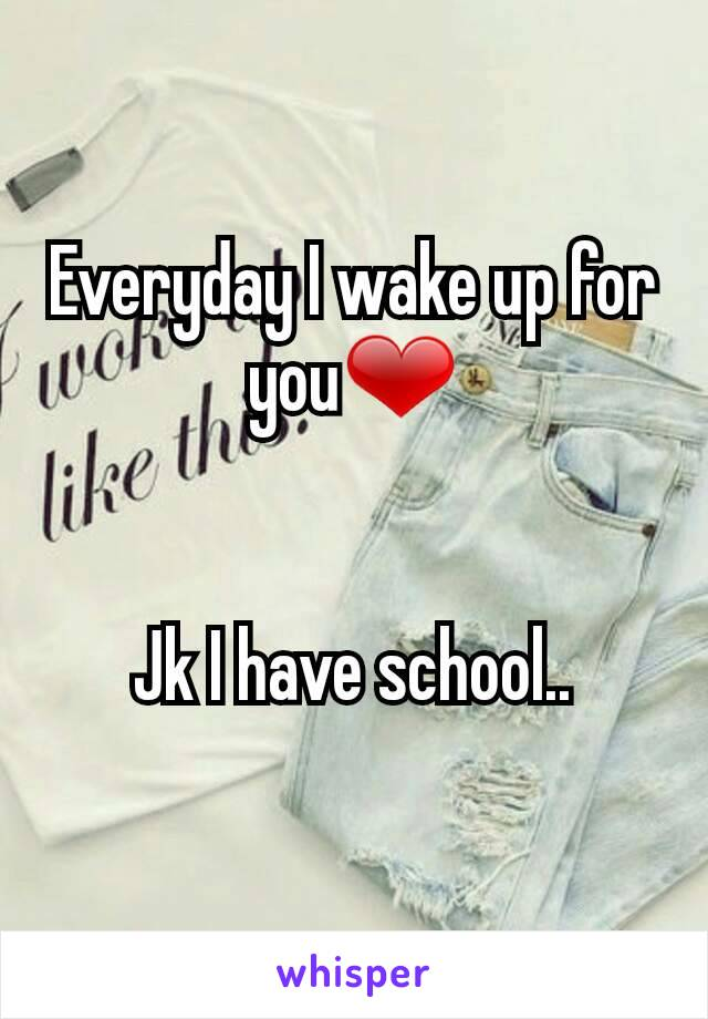 Everyday I wake up for you❤   Jk I have school..