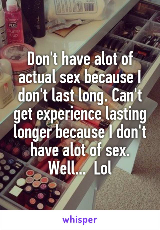 Don't have alot of actual sex because I don't last long. Can't get experience lasting longer because I don't have alot of sex. Well...  Lol