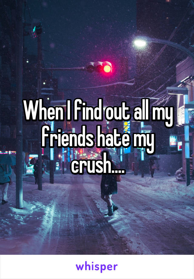 When I find out all my friends hate my crush....