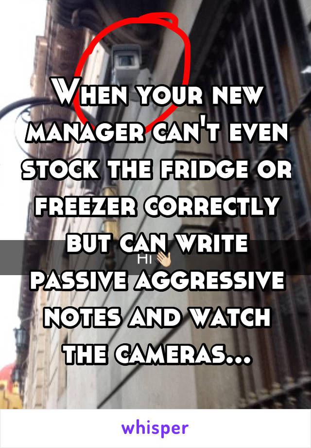 When your new manager can't even stock the fridge or freezer correctly but can write passive aggressive notes and watch the cameras...