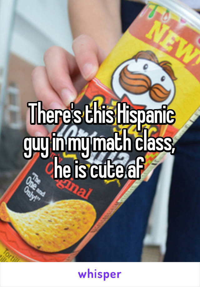 There's this Hispanic guy in my math class,  he is cute af