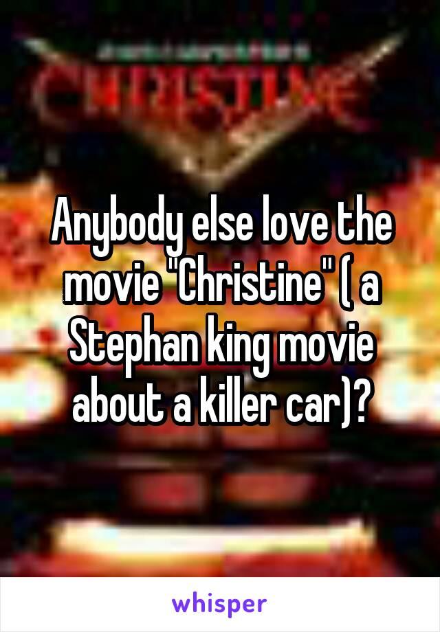 "Anybody else love the movie ""Christine"" ( a Stephan king movie about a killer car)?"