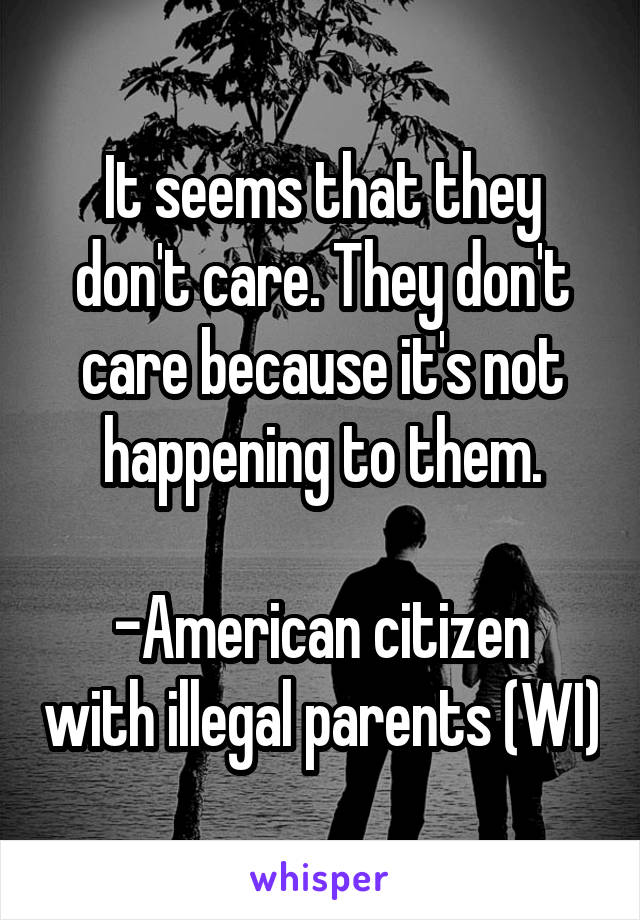 It seems that they don't care. They don't care because it's not happening to them.  -American citizen with illegal parents (WI)