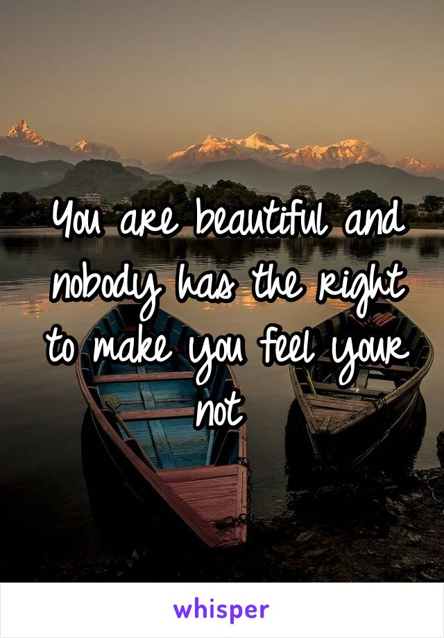 You are beautiful and nobody has the right to make you feel your not
