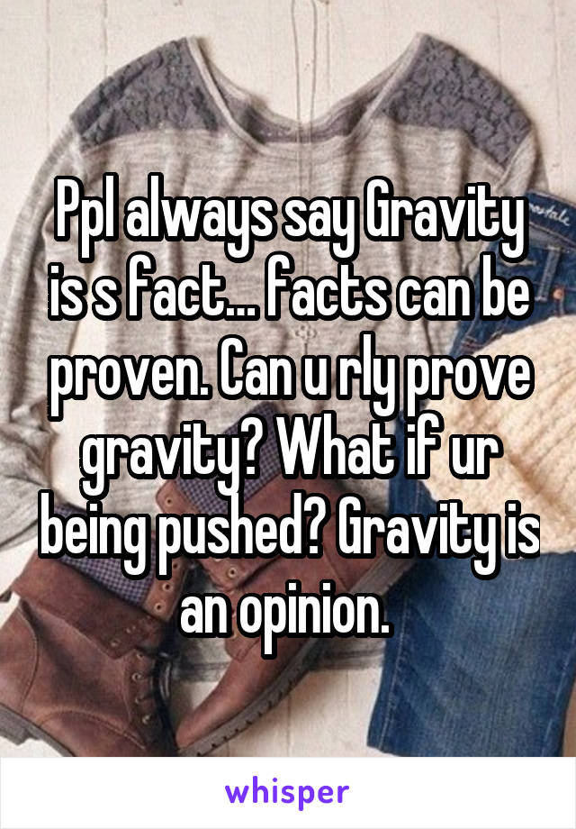Ppl always say Gravity is s fact… facts can be proven. Can u rly prove gravity? What if ur being pushed? Gravity is an opinion.