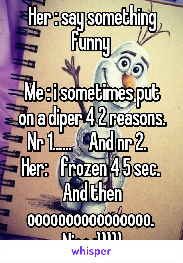 Her : say something funny   Me : i sometimes put on a diper 4 2 reasons. Nr 1......     And nr 2.    Her:    frozen 4 5 sec.  And then oooooooooooooooo.  Nice :)))))