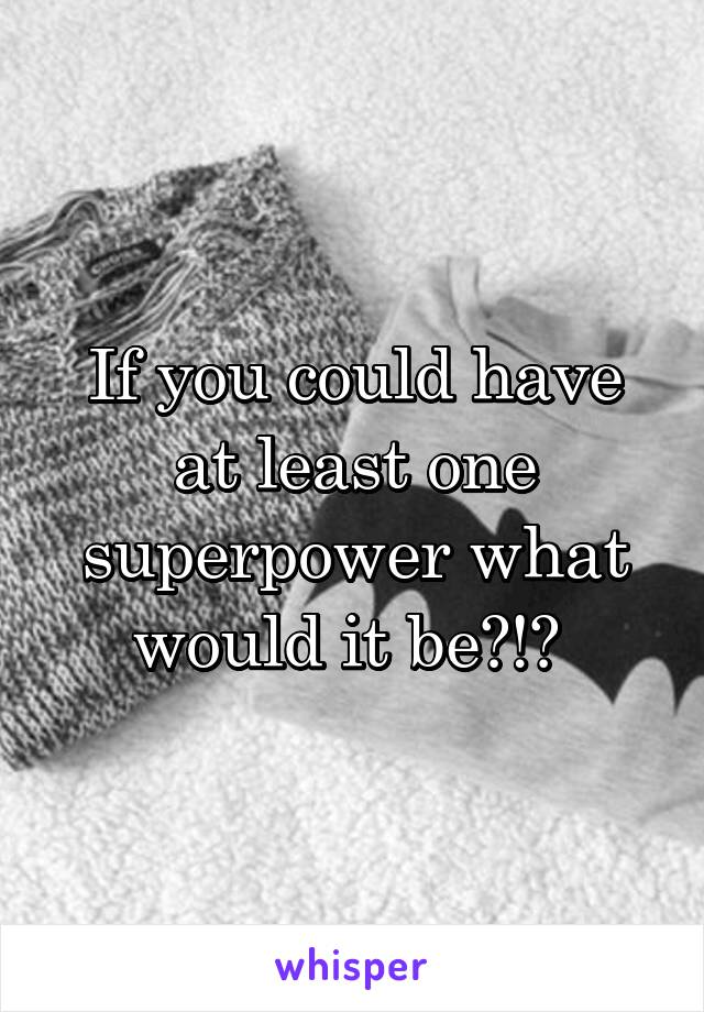 If you could have at least one superpower what would it be?!?