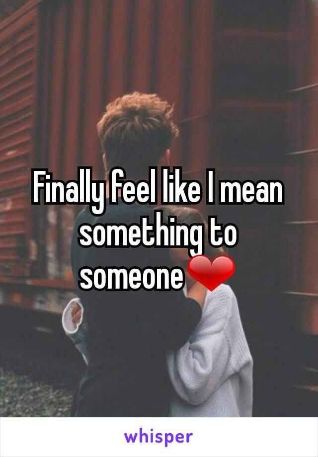 Finally feel like I mean something to someone❤