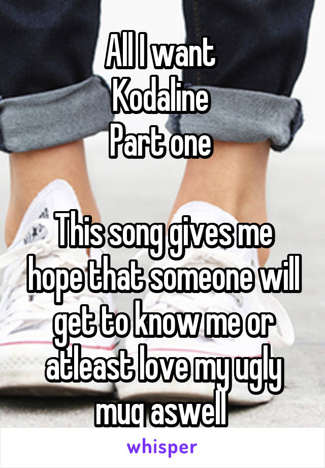 All I want  Kodaline  Part one   This song gives me hope that someone will get to know me or atleast love my ugly mug aswell