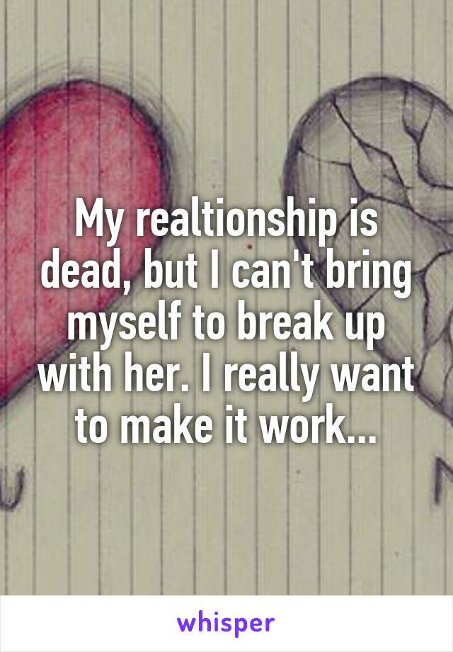 My realtionship is dead, but I can't bring myself to break up with her. I really want to make it work...