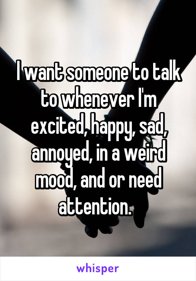 I want someone to talk to whenever I'm excited, happy, sad, annoyed, in a weird mood, and or need attention.