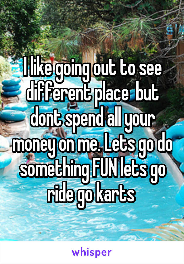 I like going out to see different place  but dont spend all your money on me. Lets go do something FUN lets go ride go karts