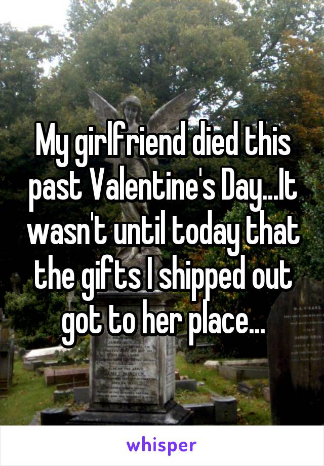 My girlfriend died this past Valentine's Day...It wasn't until today that the gifts I shipped out got to her place...