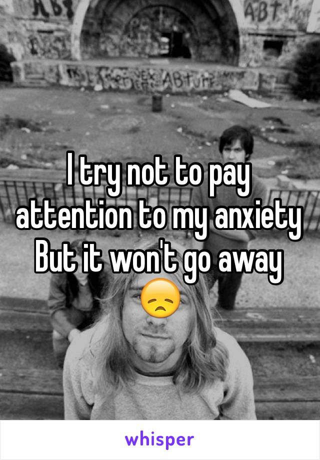 I try not to pay attention to my anxiety  But it won't go away           😞